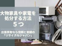 不要になった大物家具・家電の処分方法5つ/「リサイクルジャパン」の出張買取がラクで便利!