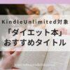 【21年6月更新】kindle Unlimited対象「ダイエット本」のおすすめタイトルをご紹介!